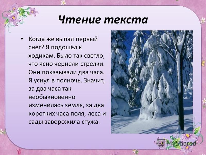 Чтение текста Когда же выпал первый снег? Я подошёл к ходикам. Было так светло, что ясно чернели стрелки. Они показывали два часа. Я уснул в полночь. Значит, за два часа так необыкновенно изменилась земля, за два коротких часа поля, леса и сады завор