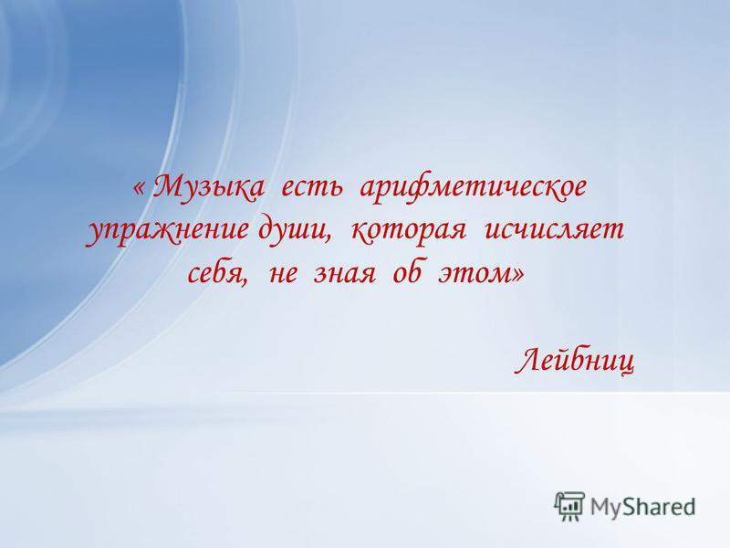 « Музыка есть арифметическое упражнение души, которая исчисляет себя, не зная об этом» Лейбниц