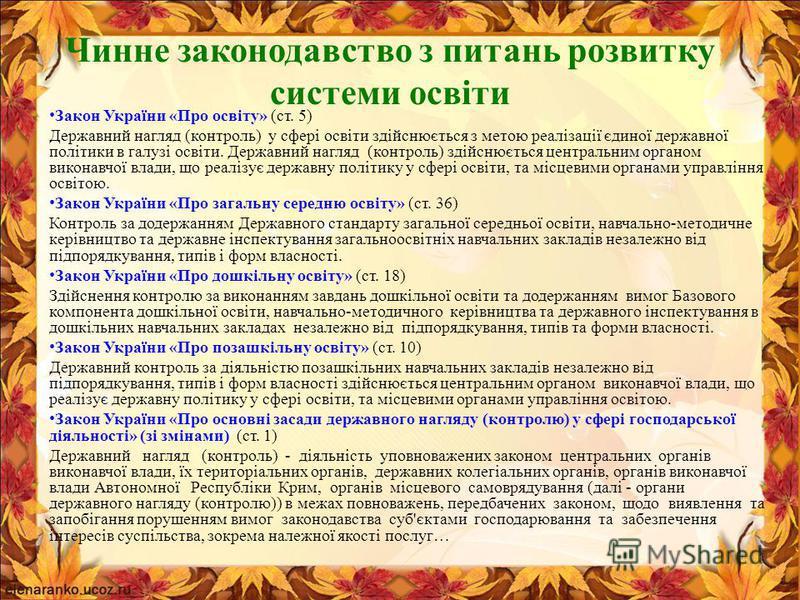 Чинне законодавство з питань розвитку системи освіти Закон України «Про освіту» (ст. 5) Державний нагляд (контроль) у сфері освіти здійснюється з метою реалізації єдиної державної політики в галузі освіти. Державний нагляд (контроль) здійснюється цен