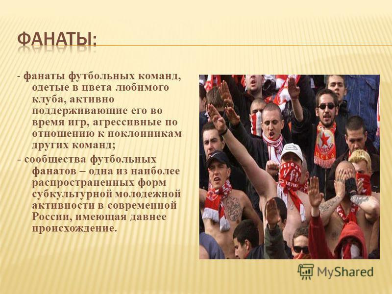 - фанаты футбольных команд, одетые в цвета любимого клуба, активно поддерживающие его во время игр, агрессивные по отношению к поклонникам других команд; - сообщества футбольных фанатов – одна из наиболее распространенных форм субкультурной молодежно