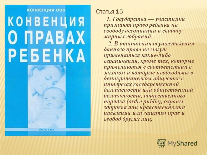Статья 15 1. Государства участники признают право ребенка на свободу ассоциации и свободу мирных собраний. 2. В отношении осуществления данного права не могут применяться какие-либо ограничения, кроме тех, которые применяются в соответствии с законом