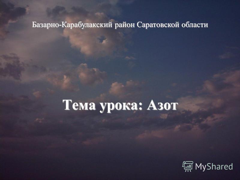 Тема урока: Азот Базарно-Карабулакский район Саратовской области