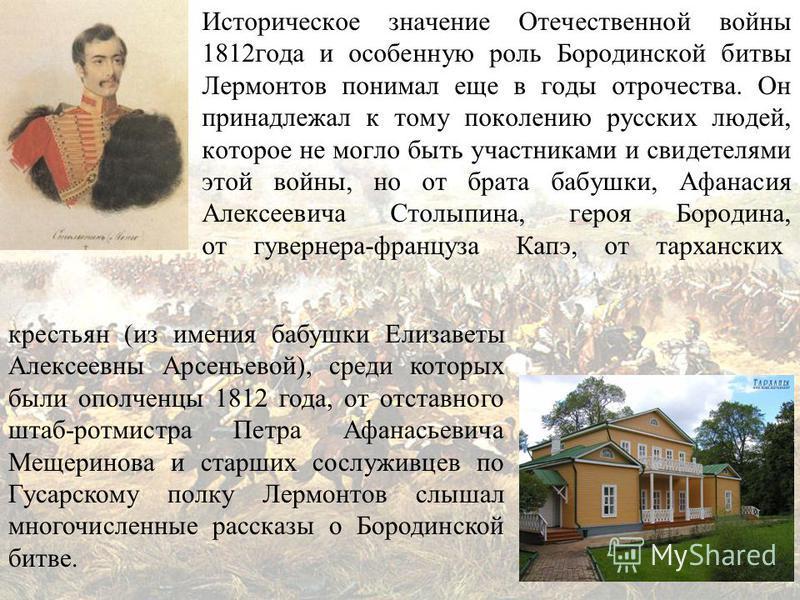 Историческое значение Отечественной войны 1812 года и особенную роль Бородинской битвы Лермонтов понимал еще в годы отрочества. Он принадлежал к тому поколению русских людей, которое не могло быть участниками и свидетелями этой войны, но от брата баб