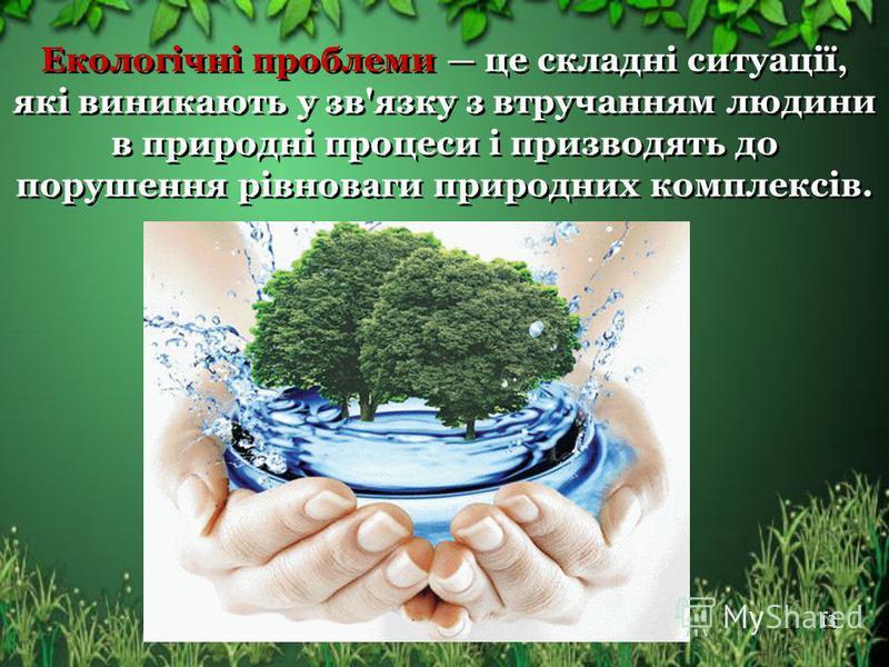 Екологічні проблеми це складні ситуації, які виникають у зв'язку з втручанням людини в природні процеси і призводять до порушення рівноваги природних комплексів. 13