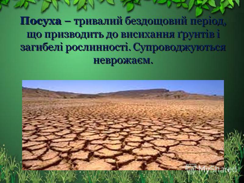 Посуха – тривалий бездощовий період, що призводить до висихання ґрунтів і загибелі рослинності. Супроводжуються неврожаєм. 9