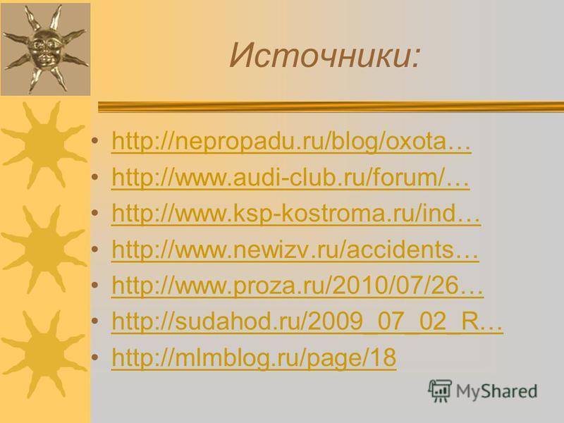Источники: http://nepropadu.ru/blog/oxota… http://www.audi-club.ru/forum/… http://www.ksp-kostroma.ru/ind… http://www.newizv.ru/accidents… http://www.proza.ru/2010/07/26… http://sudahod.ru/2009_07_02_R… http://mlmblog.ru/page/18