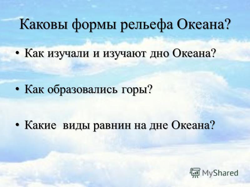 Как изучали и изучают дно Океана? Как изучали и изучают дно Океана? Как образовались горы? Как образовались горы? Какие виды равнин на дне Океана? Какие виды равнин на дне Океана? Каковы формы рельефа Океана?