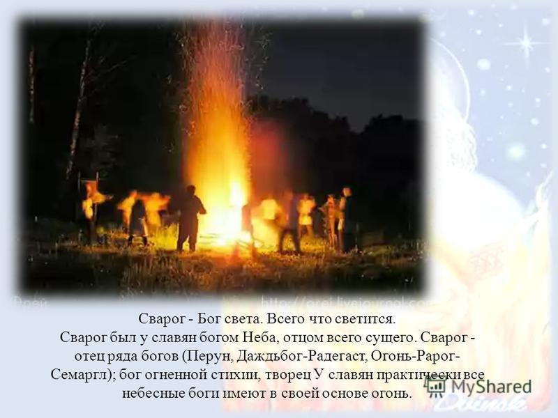 Сварог - Бог света. Всего что светится. Сварог был у славян богом Неба, отцом всего сущего. Сварог - отец ряда богов (Перун, Даждьбог-Радегаст, Огонь-Рарог- Семаргл); бог огненной стихии, творец У славян практически все небесные боги имеют в своей ос