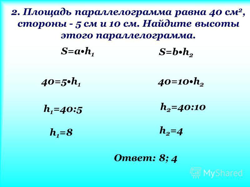 2. Площадь параллелограммааммаамма равна 40 см 2, стороны - 5 см и 10 см. Найдите высоты этого параллелограммааммаамма. S=ah 1 S=bh 2 40=5h 1 40=10h 2 h 1 =40:5 h 2 =40:10 h 1 =8 h 2 =4 Ответ: 8; 4