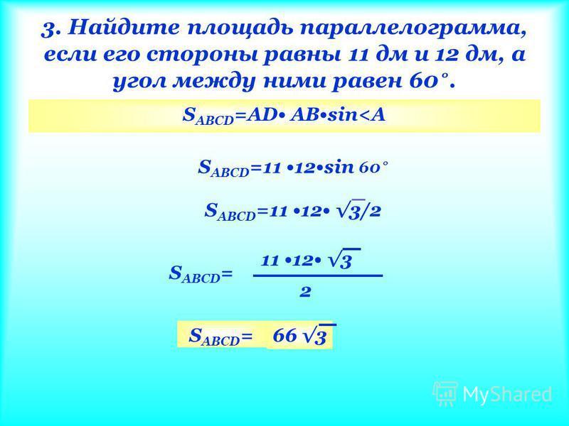 3. Найдите площадь параллелограммааммаамма, если его стороны равны 11 дм и 12 дм, а угол между ними равен 60 ˚. S ABCD =AD ABsin<A S ABCD =11 12sin 60 ˚ S ABCD =11 12 3/2 S ABCD = 11 12 3 2 S ABCD =66 3