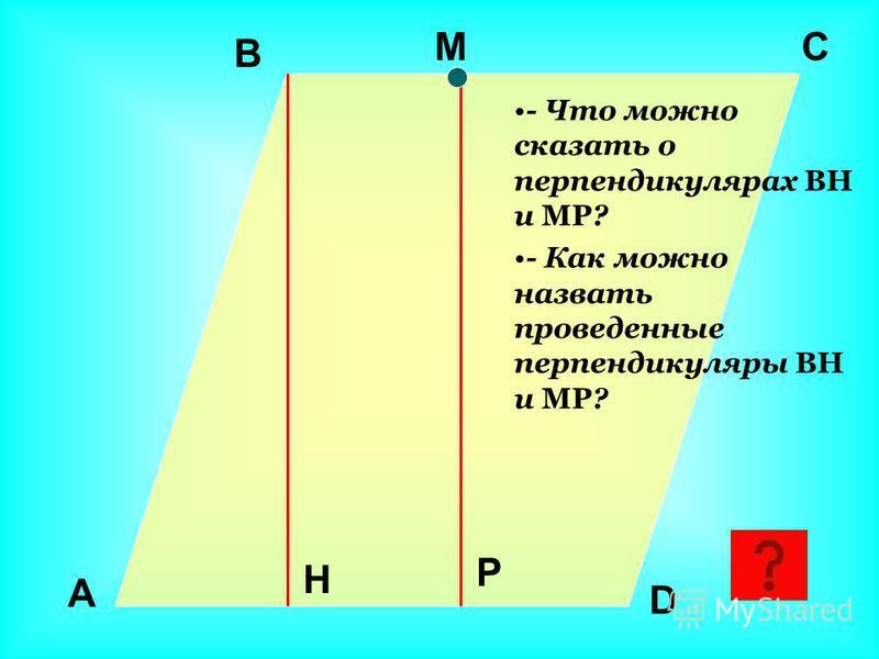 H C B A D M P - Что можно сказать о перпендикулярах BH и MP? - Как можно назвать проведенные перпендикуляры BH и MP?
