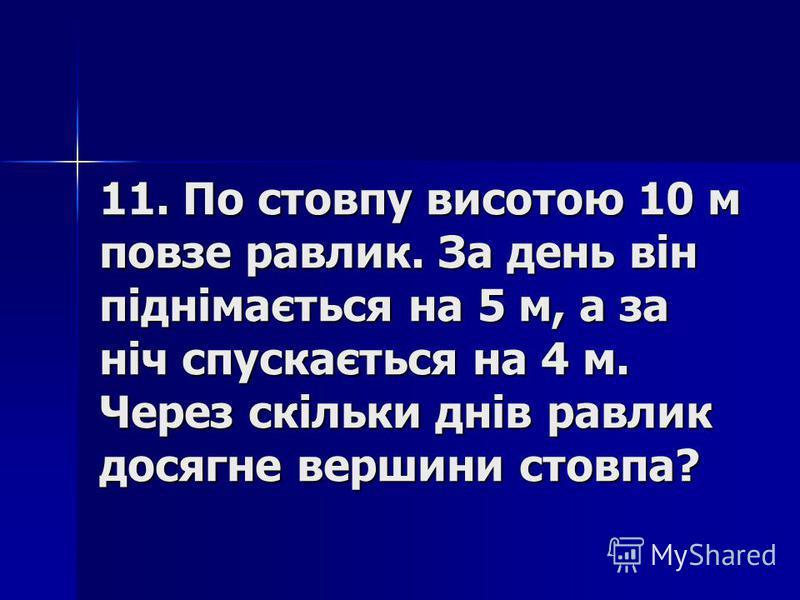 11. По стовпу висотою 10 м повзе равлик. За день він піднімається на 5 м, а за ніч спускається на 4 м. Через скільки днів равлик досягне вершини стовпа?
