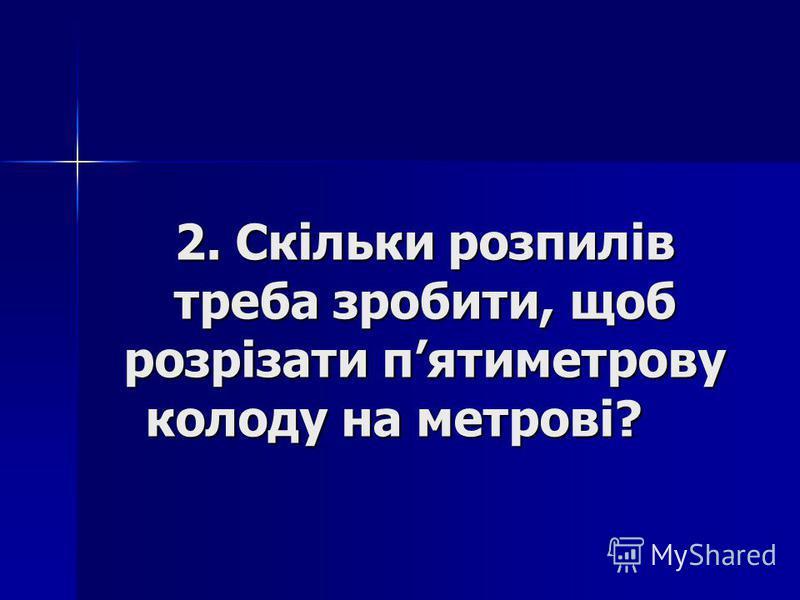 2. Скільки розпилів треба зробити, щоб розрізати пятиметрову колоду на метрові?