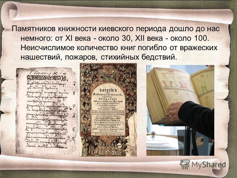 Памятников книжности киевского периода дошло до нас немного: от XI века - около 30, XII века - около 100. Неисчислимое количество книг погибло от вражеских нашествий, пожаров, стихийных бедствий.
