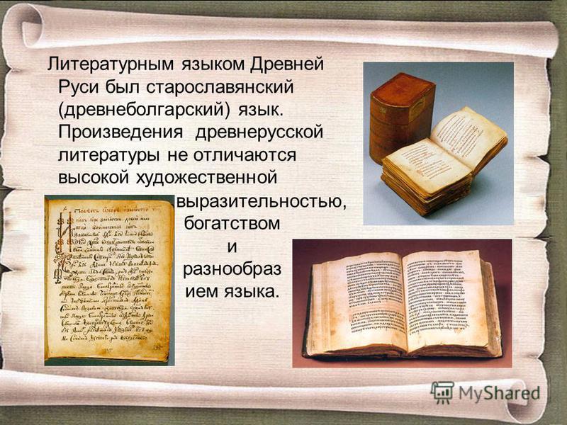 Литературным языком Древней Руси был старославянский (древнеболгарский) язык. Произведения древнерусской литературы не отличаются высокой художественной богатством и разнообразием языка. выразительностью,