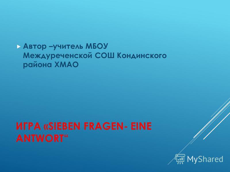 ИГРА «SIEBEN FRAGEN- EINE ANTWORT Автор –учитель МБОУ Междуреченской СОШ Кондинского района ХМАО