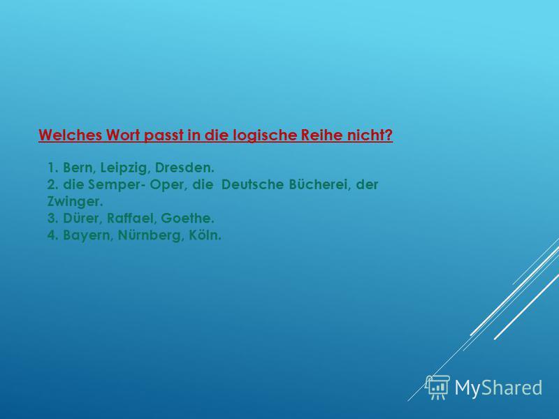 Welches Wort passt in die logische Reihe nicht? 1. Bern, Leipzig, Dresden. 2. die Semper- Oper, die Deutsche Bücherei, der Zwinger. 3. Dürer, Raffael, Goethe. 4. Bayern, Nürnberg, Köln.