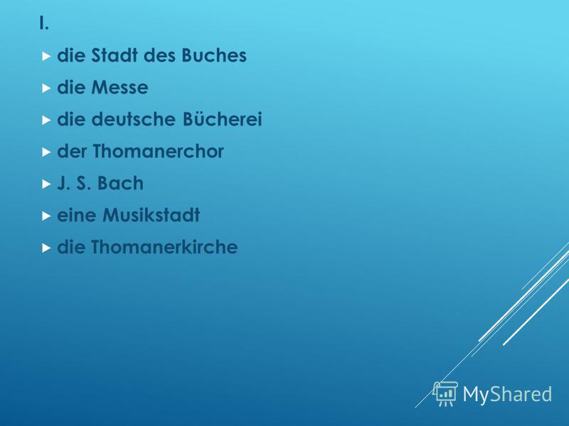 I. die Stadt des Buches die Messe die deutsche Bücherei der Thomanerchor J. S. Bach eine Musikstadt die Thomanerkirche