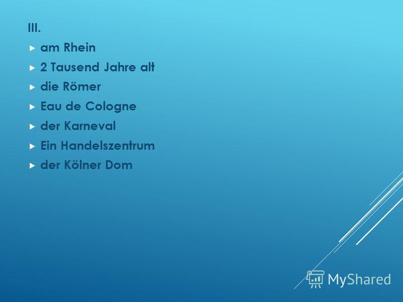 III. am Rhein 2 Tausend Jahre alt die Römer Eau de Cologne der Karneval Ein Handelszentrum der Kölner Dom