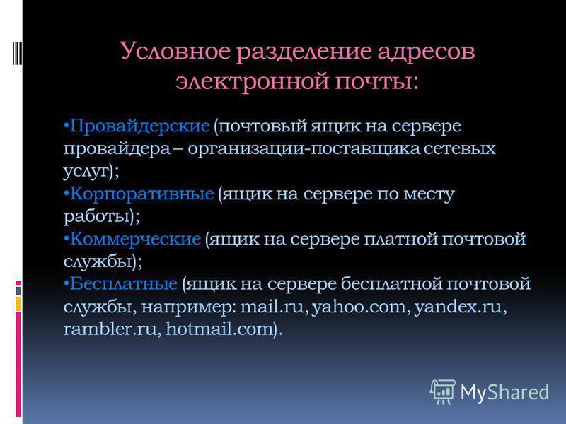 Условное разделение адресов электронной почты: Провайдерские (почтовый ящик на сервере провайдера – организации-поставщика сетевых услуг); Корпоративные (ящик на сервере по месту работы); Коммерческие (ящик на сервере платной почтовой службы); Беспла