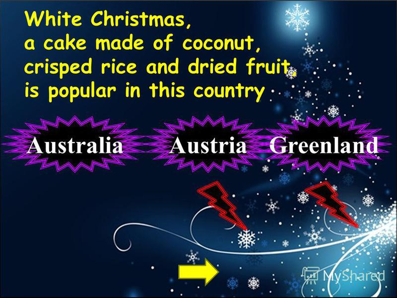 White Christmas, a cake made of coconut, crisped rice and dried fruit, is popular in this country AustraliaGreenlandAustria