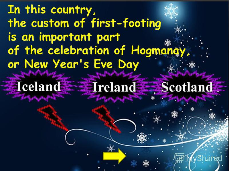 In this country, the custom of first-footing is an important part of the celebration of Hogmanay, or New Year's Eve Day Scotland Iceland Ireland