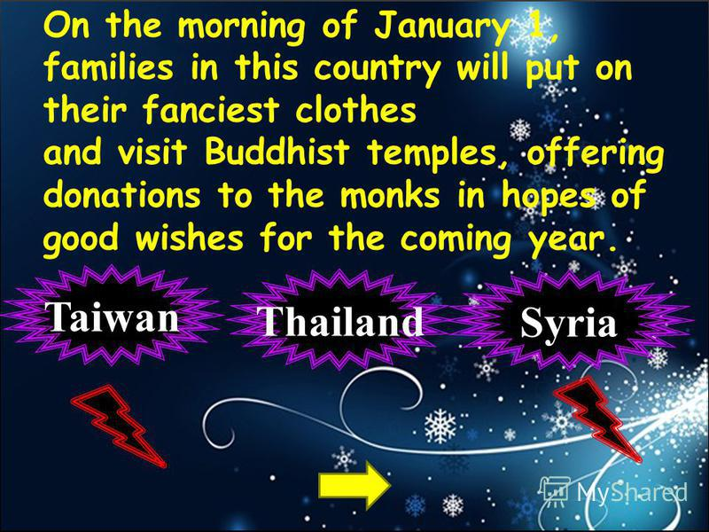 On the morning of January 1, families in this country will put on their fanciest clothes and visit Buddhist temples, offering donations to the monks in hopes of good wishes for the coming year. Thailand Taiwan Syria