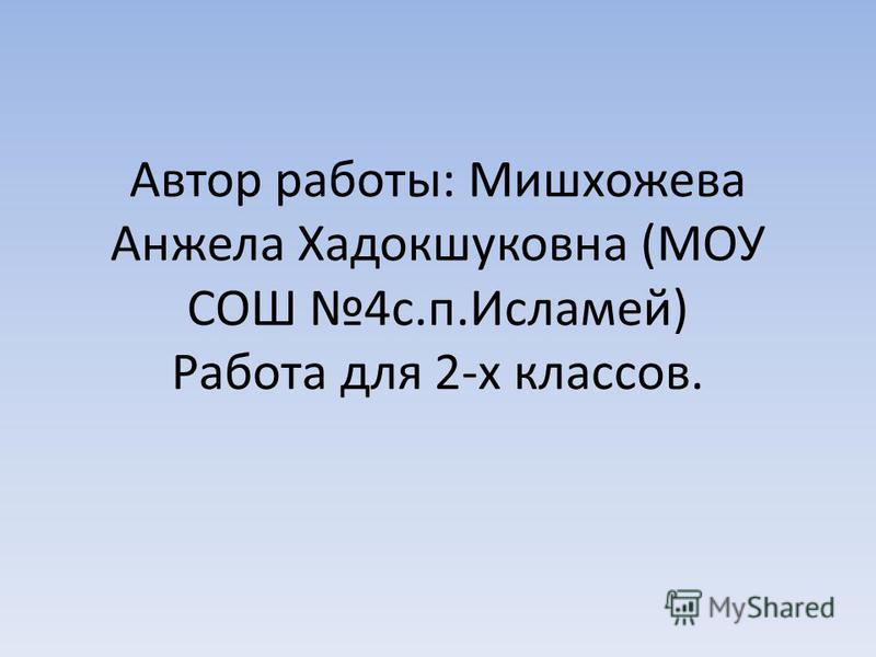 Автор работы: Мишхожева Анжела Хадокшуковна (МОУ СОШ 4 с.п.Исламей) Работа для 2-х классов.