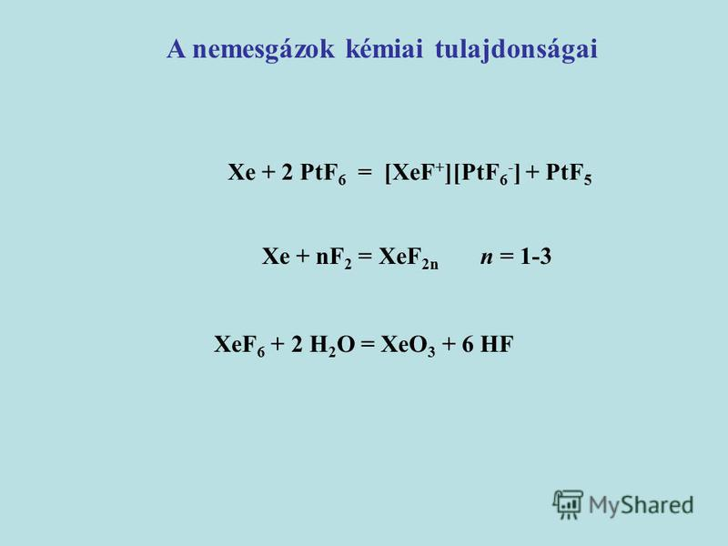 Xe + 2 PtF 6 = [XeF + ][PtF 6 - ] + PtF 5 A nemesgázok kémiai tulajdonságai Xe + nF 2 = XeF 2n n = 1-3 XeF 6 + 2 H 2 O = XeO 3 + 6 HF