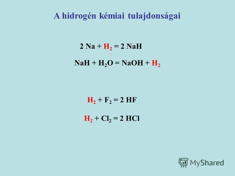 2 Na + H 2 = 2 NaH A hidrogén kémiai tulajdonságai NaH + H 2 O = NaOH + H 2 H 2 + F 2 = 2 HF H 2 + Cl 2 = 2 HCl