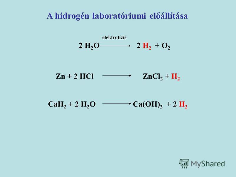 elektrolízis 2 H 2 O 2 H 2 + O 2 A hidrogén laboratóriumi előállítása Zn + 2 HCl ZnCl 2 + H 2 CaH 2 + 2 H 2 O Ca(OH) 2 + 2 H 2