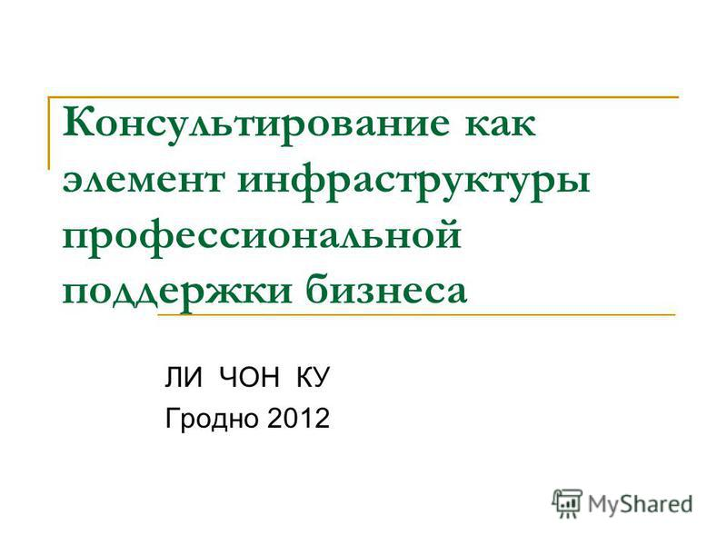 Консультирование как элемент инфраструктуры профессиональной поддержки бизнеса ЛИ ЧОН КУ Гродно 2012