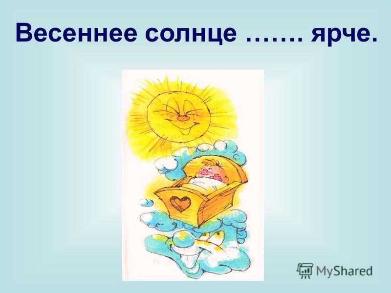 Весеннее солнце ……. ярче.