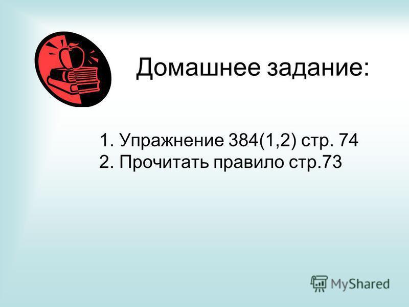 Домашнее задание: 1. Упражнение 384(1,2) стр. 74 2. Прочитать правило стр.73