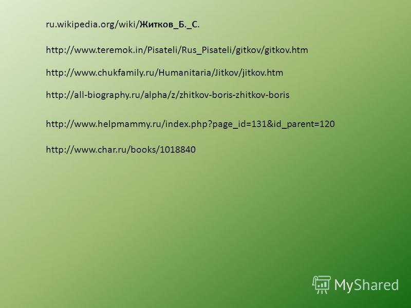 ru.wikipedia.org/wiki/Житков_Б._С. http://www.teremok.in/Pisateli/Rus_Pisateli/gitkov/gitkov.htm http://www.chukfamily.ru/Humanitaria/Jitkov/jitkov.htm http://all-biography.ru/alpha/z/zhitkov-boris-zhitkov-boris http://www.helpmammy.ru/index.php?page