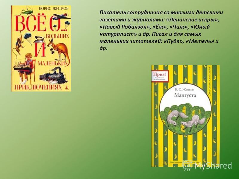 Писатель сотрудничал со многими детскими газетами и журналами: «Ленинские искры», «Новый Робинзон», «Ёж», «Чиж», «Юный натуралист» и др. Писал и для самых маленьких читателей: «Пудя», «Метель» и др.