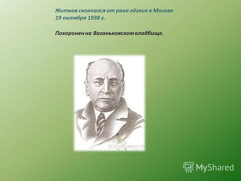 Житков скончался от рака лёгких в Москве 19 октября 1938 г. Похоронен на Ваганьковском кладбище.