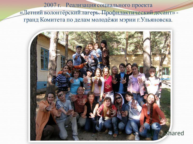 2007 г. Реализация социального проекта «Летний волонтёрский лагерь. Профилактический десант» - гранд Комитета по делам молодёжи мэрии г.Ульяновска.
