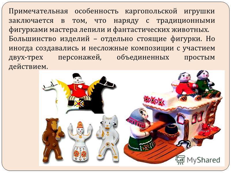 Примечательная особенность каргопольской игрушки заключается в том, что наряду с традиционными фигурками мастера лепили и фантастических животных. Большинство изделий – отдельно стоящие фигурки. Но иногда создавались и несложные композиции с участием