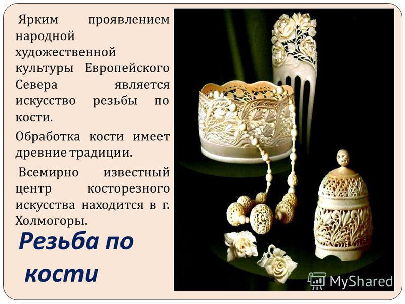 Резьба по кости Ярким проявлением народной художественной культуры Европейского Севера является искусство резьбы по кости. Обработка кости имеет древние традиции. Всемирно известный центр косторезного искусства находится в г. Холмогоры.
