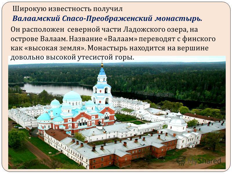 Широкую известность получил Валаамский Спасо - Преображенский монастырь. Он расположен северной части Ладожского озера, на острове Валаам. Название «Валаам» переводят с финского как «высокая земля». Монастырь находится на вершине довольно высокой уте