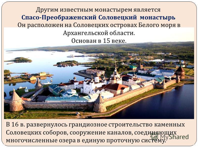 Другим известным монастырем является Спасо - Преображенский Соловецкий монастырь Он расположен на Соловецких островах Белого моря в Архангельской области. Основан в 15 веке. В 16 в. развернулось грандиозное строительство каменных Соловецких соборов,