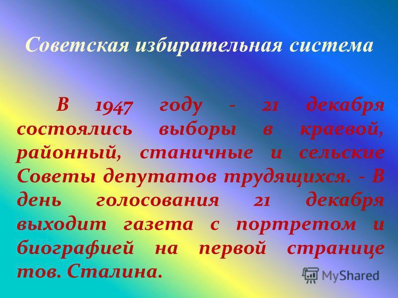 Советская избирательная система В 1947 году - 21 декабря состоялись выборы в краевой, районный, станичные и сельские Советы депутатов трудящихся. - В день голосования 21 декабря выходит газета с портретом и биографией на первой странице тов. Сталина.