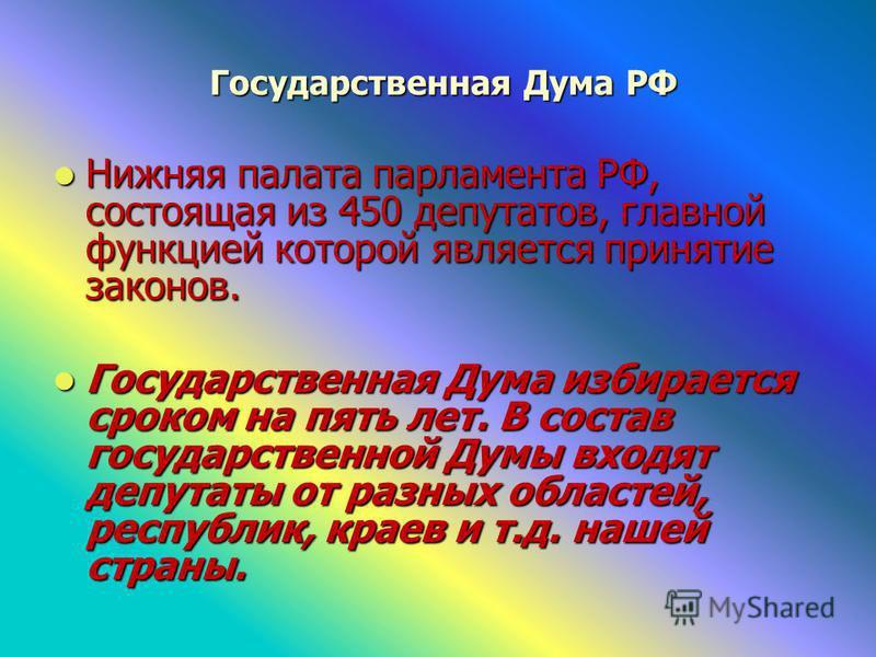 Государственная Дума РФ Государственная Дума РФ Нижняя палата парламента РФ, состоящая из 450 депутатов, главной функцией которой является принятие законов. Нижняя палата парламента РФ, состоящая из 450 депутатов, главной функцией которой является пр