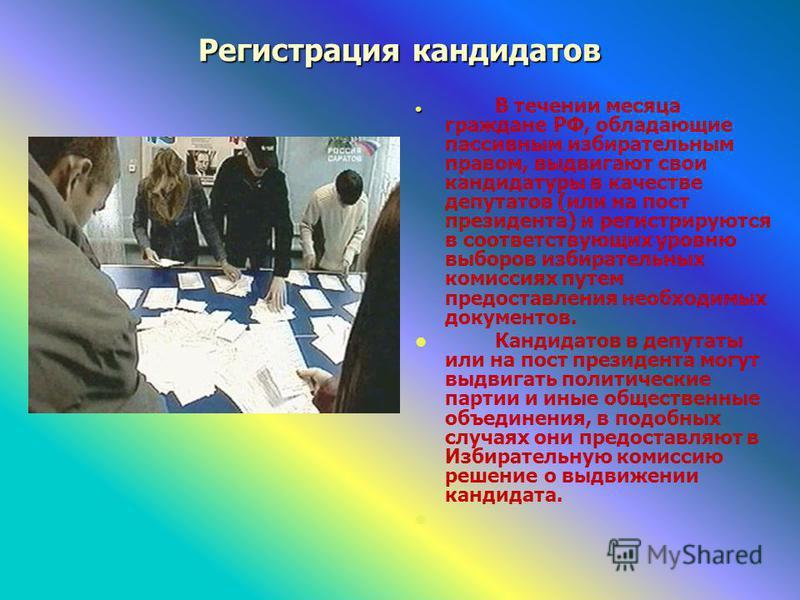 Регистрация кандидатов В течении месяца граждане РФ, обладающие пассивным избирательным правом, выдвигают свои кандидатуры в качестве депутатов (или на пост президента) и регистрируются в соответствующих уровню выборов избирательных комиссиях путем п