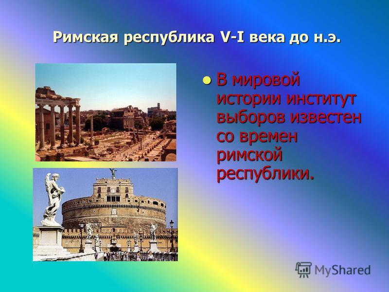 Римская республика V-I века до н.э. Римская республика V-I века до н.э. В мировой истории институт выборов известен со времен римской республики. В мировой истории институт выборов известен со времен римской республики.