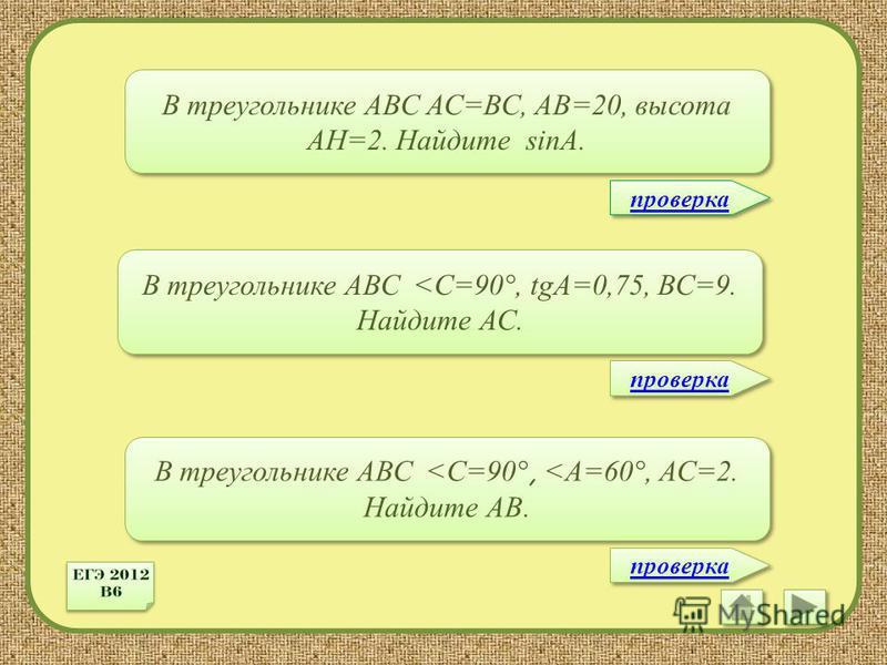 В треугольнике АВС АС=ВС, АВ=20, высота АН=2. Найдите sinA. В треугольнике АВС <C=90 °, tgА=0,75, ВС=9. Найдите АС. В треугольнике АВС <C=90 °, <A=60 °, АС=2. Найдите АВ. проверка