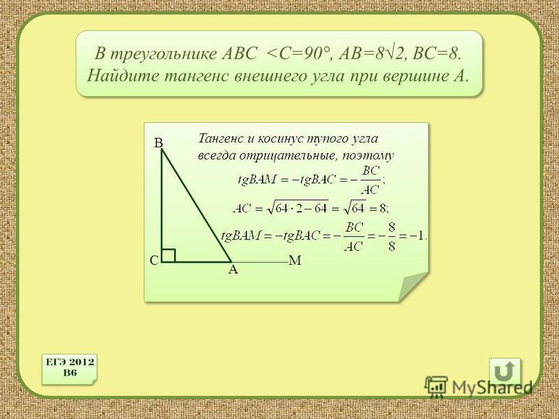 С А В В треугольнике АВС <C=90 °, АВ=82, ВС=8. Найдите тангенс внешнего угла при вершине А. М Тангенс и косинус тупого угла всегда отрицательные, поэтому