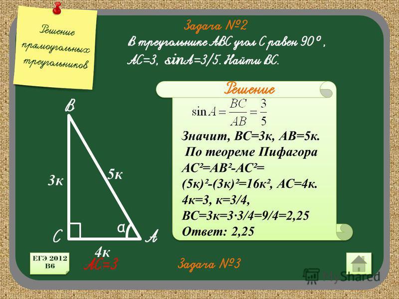 α 3 к 5 к 4 к Значит, ВС=3 к, АВ=5 к. По теореме Пифагора АС²=АВ²-АС²= (5 к)²-(3 к)²=16 к², АС=4 к. 4 к=3, к=3/4, ВС=3 к=33/4=9/4=2,25 Ответ: 2,25