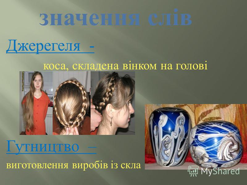 значення слів Джерегеля - коса, складена вінком на голові Гутництво – виготовлення виробів із скла